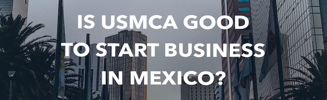 USMCA-Good-To-Start-Business-Mexico